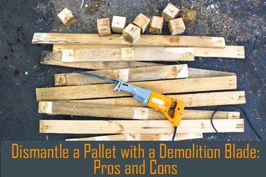 How to Take Apart a Pallet: Demolition Blade Pros and Cons